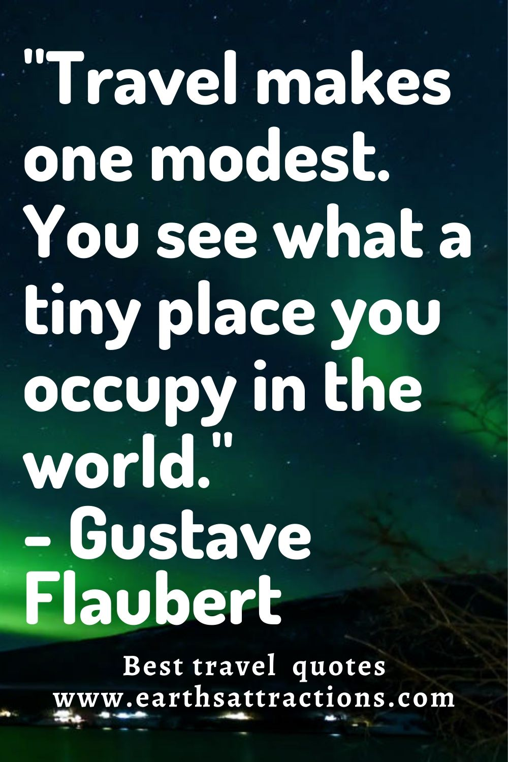 """""""Travel makes one modest. You see what a tiny place you occupy in the world."""" - Gustave Flaubert. Discover now the best travel quotes!"""