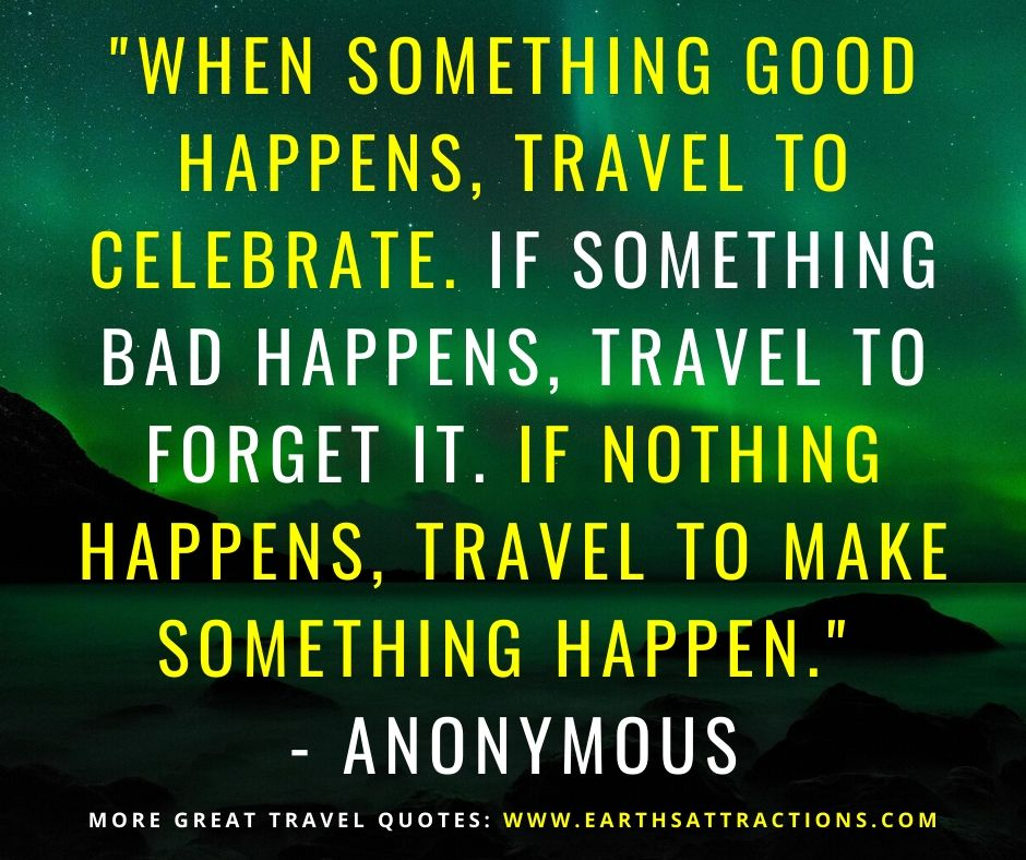"""""""When something good happens, travel to celebrate. If something bad happens, travel to forget it. If nothing happens, travel to make something happen."""" - Anonymous Read this article now and discover 50+ motivational travel quotes!"""